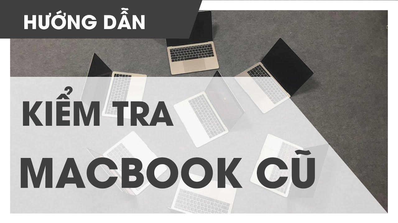 Cách kiểm tra Macbook cũ đúng cách và hiệu quả nhất